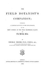 The Field Botanist's Companion: Comprising a Familiar Account, in the Four Seasons, of the Most Common of the Wild Flowering Plants of the British Isles