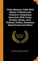 Violin Mastery; Talks with Master Violinists and Teachers, Comprising Interviews with Ysaye, Kreisler, Elman, Auer, Thibaud, Heifetz, Hartmann, Maud Powell and Others