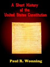 A Short History of the United States Constitution: The Story of the Constitution the Bill of Rights and the Amendments