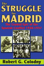 The Struggle for Madrid: The Central Epic of the Spanish Conflict, 1936-37