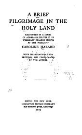 A brief pilgrimage in the Holy Land: recounted in a series of addresses delivered in Wellesley college chapel by the president, Caroline Hazard