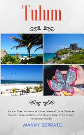 So You Want to Move to Tulum, Mexico?: Your Guide to Successful Relocation in the Mayan Riviera, Expatriate and Escape the Rat Race! An Expat Fever! Series Book (Volume 4)