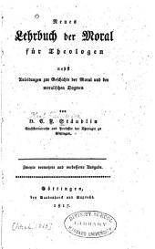 Neues Lehrbuch der Moral für Theologen: nebst Anleitungen zur Geschichte der Moral und der moralischen dogmen