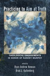 Practicing to Aim at Truth: Theological Engagements in Honor of Nancey Murphy