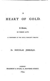 The Heart of Gold: A Drama, in Three Acts. As Performed at the Royal Princess's Theatre