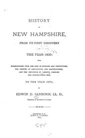 History of New Hampshire, from Its First Discovery to the Year 1830: With Dissertations Upon the Rise of Opinions and Institutions, the Growth of Agriculture and Manufactures, and the Influence of Leading Families and Distinguished Men, to the Year 1874