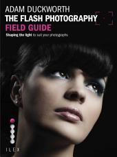 The Flash Photography Field Guide: Shaping the Light to Suit YourPhotographs