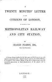 A Twenty Minutes' Letter to the Citizens of London, in Favour of the Metropolitan Railway and City Station ...