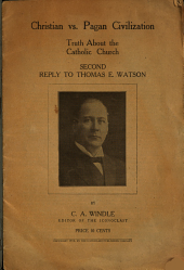 Christian Vs. Pagan Civilization: Truth about the Catholic Church, Second Reply to Thomas E. Watson