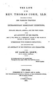 The Life of the Rev. Thomas Coke, LL.D.: Including in Detail His Various Travels and Extraordinary Missionary Exertions, in England, Ireland, America, and the West-Indies; with an Account of His Death, on the 3rd of May, 1814, While on a Missionary Voyage to the Island of Ceylon, in the East-Indies. Interspersed with Numerous Reflections; and Concluding with an Abstract of His Writings and Character