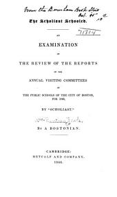 """The Scholiast Schooled: An Examination of The Review of the Reports of the Annual Visiting Committees of the Public Schools of the City of Boston, for 1845, by """"Scholiast"""""""