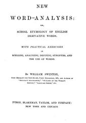 New Word-analysis, Or, School Etymology of English Derivative Words: With Practical Exercises in Spelling, Analyzing, Defining, Synonyms, and the Use of Words