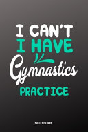 I Cant I Have Gymnastics Practice Notebook