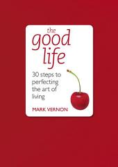 The Good Life: 30 Steps to Perfecting the Art of Living
