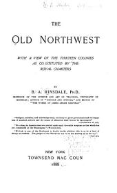 The Old Northwest: With a View of the Thirteen Colonies as Constituted by the Royal Charters