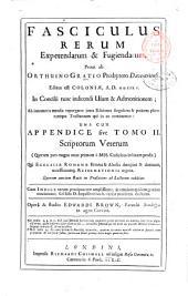 Fasciculus rerum expetendarum & fugiendarum, prout ab Orthuino Gratio presbytero Daventriensi, editus est Coloniae, A.D. 1535. In Concilii tunc indicendi usum & admonitionem; ... una cum Appendice sive tomo 2. scriptorum veterum ... qui Ecclesiae Romanae errores & abusus detegunt & damnant, necessitatemque reformationis urgent. ... Operâ & studio Edwardi Brown, ..: Volume 1
