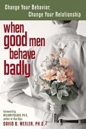 When Good Men Behave Badly: Change Your Behavior, Change Your Relationship