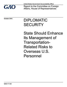 Diplomatic Security  State Should Enhance Its Management of Transportation Related Risks to Overseas U S  Personnel PDF