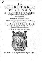 Il Segretario dialogo di Battista Guarini nel qual non sol si tratta dell'ufficio del segretario, et del modo del compor lettere ma sono sparsi infiniti concetti alla retorica, alla loica & alle morali pertinenti. ..
