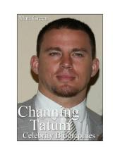 Celebrity Biographies - The Amazing Life Of Channing Tatum - Famous Stars
