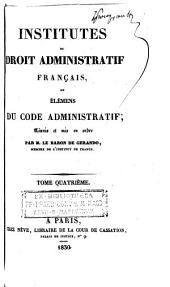 Institutes du droit administratif français, ou, Élémens ducode administratif: réunis et mis en ordre, Volume4