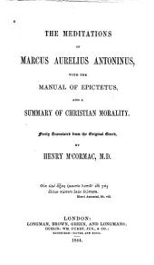 The Meditations of Marcus Aurelius Antoninus: With the Manual of Epictetus, and a Summary of Christian Morality. Freely Tr. from the Original Greek