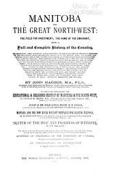 Manitoba and the Great North-west: The Field for Investment; the Home of the Emigrant, Being a Full and Complete History of the Country ...