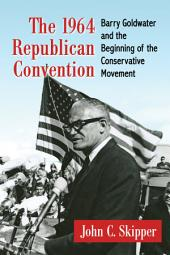 The 1964 Republican Convention: Barry Goldwater and the Beginning of the Conservative Movement