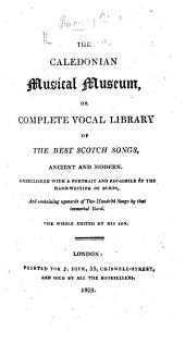 The Caledonian Musical Museum, Or Complete Vocal Library of the Best Scotch Songs, Ancient and Modern. Embellished with a Portrait and Fac-simile of the Hand-writing of Burns, and Containing Upwards of Two Hundred Songs by that Immortal Bard. The Whole Edited by His Son [Robert Burns].