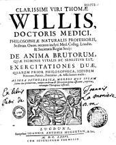 Clarissimi viri Thomae Willis... De Anima brutorum, quae hominis vitalis ac sensitiva est, exercitationes duae...