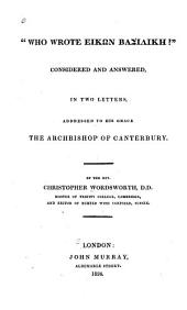 """""""Who Wrote Eikōn Basilikē?"""" Considered and Answered: In Two Letters, Addressed to His Grace the Archbishop of Canterbury"""