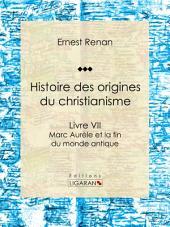 Histoire des origines du christianisme: Livre VII - Marc Aurèle et la fin du monde antique