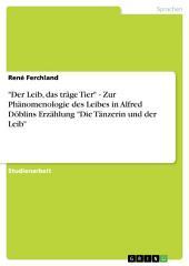 """""""Der Leib, das träge Tier"""" - Zur Phänomenologie des Leibes in Alfred Döblins Erzählung """"Die Tänzerin und der Leib"""""""