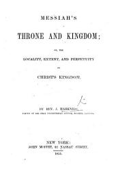 Messiah's throne and kingdom; or the locality, extent, and perpetuity of Christ's kingdom