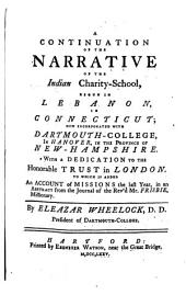A Continuation of the Narrative of the Indian Charity-school, Begun in Lebanon, in Connecticut: Now Incorporated with Dartmouth-College, in Hanover, in the Province of New-Hampshire. With a Dedication to the Honorable Trust in London. To which is Added an Account of the Missions the Last Year, in an Abstract from the Journal of the Rev'd Mr. Frisbie, Missionary