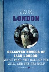 Selected Novels Of Jack London: The Call of the Wild, The Sea-Wolf, and White Fang