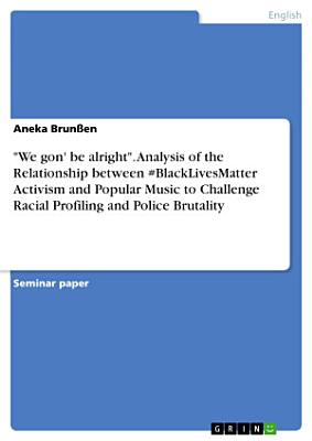 We gon  be alright   Analysis of the Relationship between  BlackLivesMatter Activism and Popular Music to Challenge Racial Profiling and Police Brutality PDF