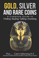 Gold, Silver and Rare Coins: A Complete Guide to Finding Buying Selling Investing: Plus...Coin Collecting A-Z: Gold, Silver and Rare Coins Are Top