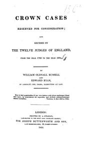 Crown Cases reserved for consideration; and decided by the twelve judges of England from the year 1799 to the year 1824