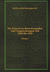 Die Schweiz in Ihren Kaempfen Und Umgestaltungen Von 1830 Bis 1850: Band 1