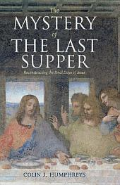 The Mystery of the Last Supper: Reconstructing the Final Days of Jesus