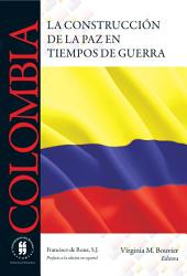 Colombia La construcción de la paz en tiempos de guerra