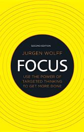 Focus: Use the power of targeted thinking to get more done, Edition 2