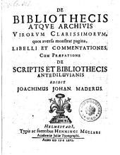 De Bibliothecis Atqve Archivis Virorvm Clarissimorvm, quos aversa monstrat pagina, Libelli Et Commentationes. Cum Praefatione De Scriptis Et Bibliothecis Antediluvianis