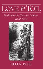 Love and Toil : Motherhood in Outcast London, 1870-1918: Motherhood in Outcast London, 1870-1918