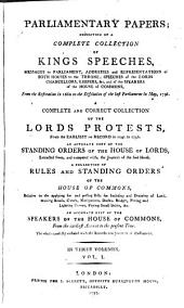 Parliamentary Papers: Consisting of a Complete Collection of Kings Speeches, Messages to Parliament, Addresses and Representations of Both Houses to the Throne [etc.] from the Restoration in 1660 to the Dissolution of the Last Parliament in May, 1796. A Complete and Correct Collection of the Lords Protests, from the Earliest on Record in 1242 to 1796. An Accurate Copy of the Standing Orders of the House of Lords, Extracted From, and Compared With, the Journals of the Said House Orders of the House of Commons... An Accurate List of the Speakers of the House of Commons, from the Earliest Account to the Present Time. The Whole Carefully Collated with the Records and Journals of Parliament...