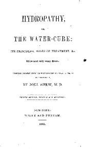 Hydropathy: Or, The Water-cure; Its Principles, Modes of Treatment Etc...