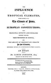 The influence of tropical climates more especially the climate of India on European constitutions: the principal effects and diseases thereby induced, their prevention or removal, and the means of preserving health in hot climates : rendered obvious to Europeans of every capacity