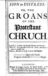 Sion in Distress: Or, The Groans of the Protestant Church