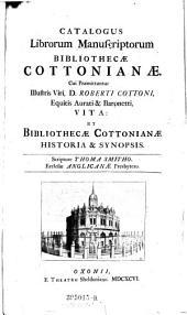 Catalogus Librorum Manuscriptorum Bibliothecæ Cottonianæ. Cui Præmittuntur Illustris Viri, D. Roberti Cottoni Vita: Et Bibliothecæ Cottonianæ Historia & Synopsis